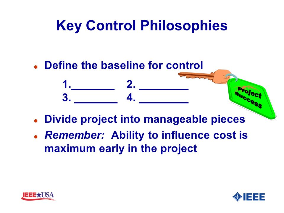 Key Control Philosophies l Define the baseline for control 1._______ 2. ________ 3. _______ 4. ________ l Divide project into manageable pieces l Reme
