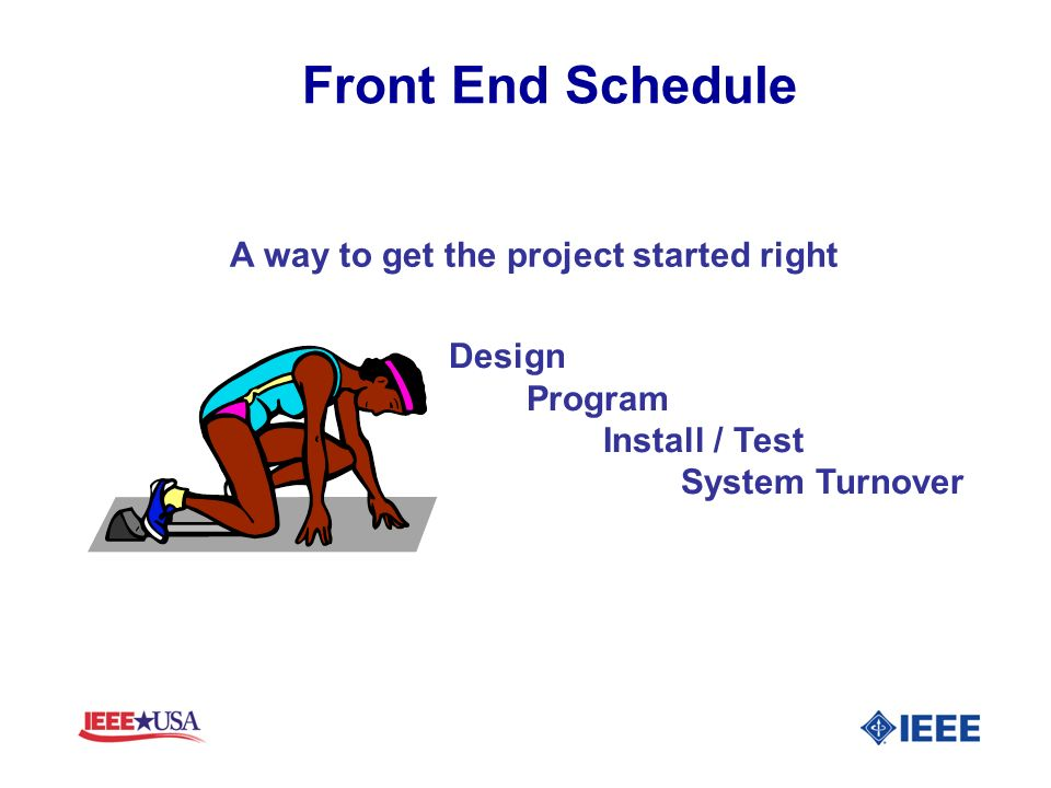 Front End Schedule A way to get the project started right Design Program Install / Test System Turnover