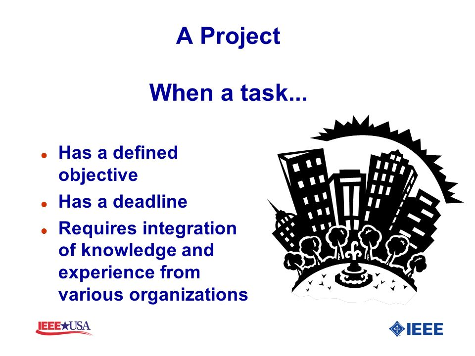 A Project When a task... l Has a defined objective l Has a deadline l Requires integration of knowledge and experience from various organizations