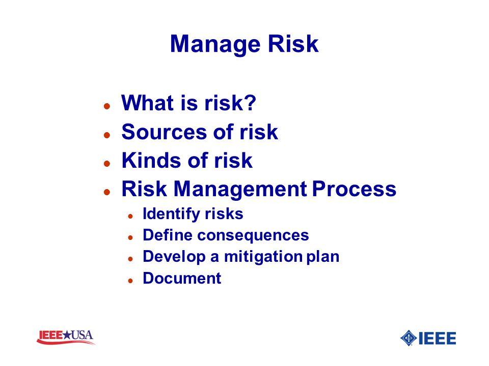 Manage Risk l What is risk? l Sources of risk l Kinds of risk l Risk Management Process l Identify risks l Define consequences l Develop a mitigation