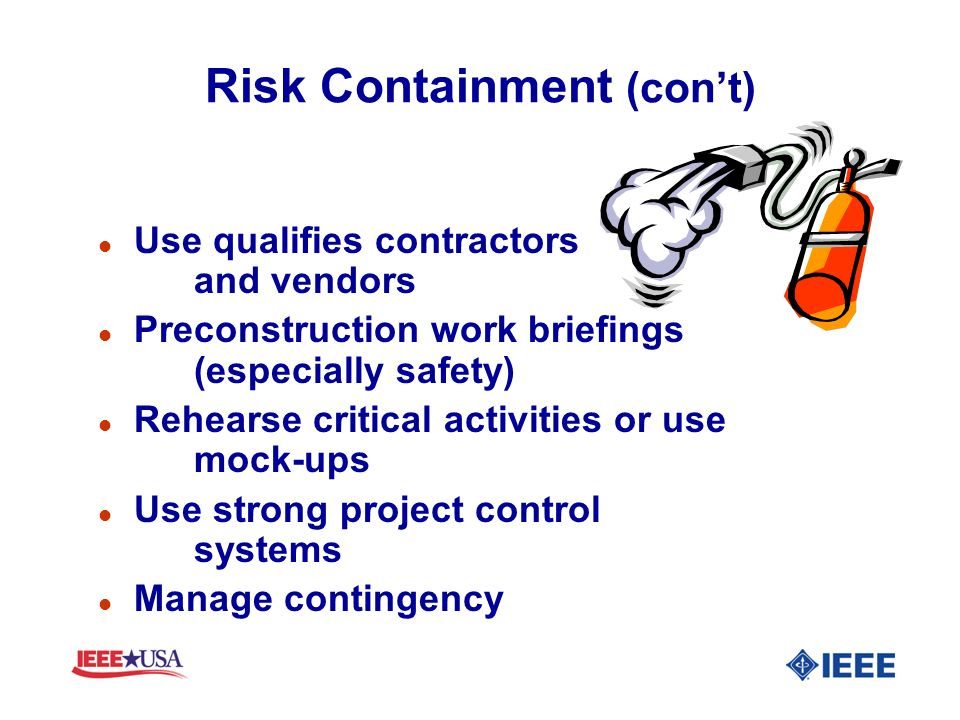 Risk Containment (cont) l Use qualifies contractors and vendors l Preconstruction work briefings (especially safety) l Rehearse critical activities or
