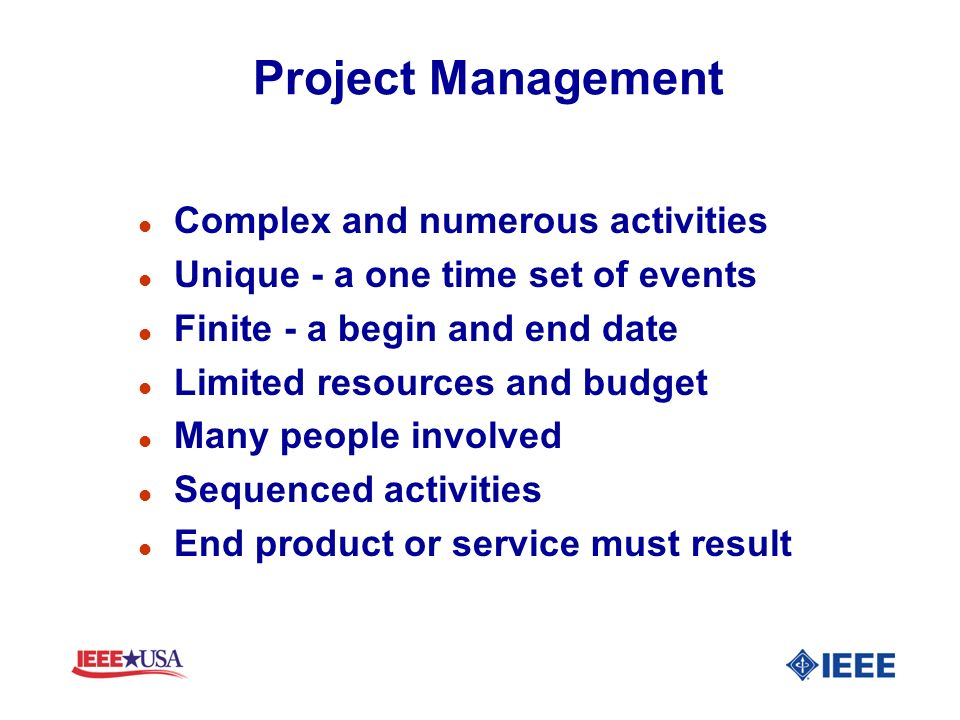 Project Management l Complex and numerous activities l Unique - a one time set of events l Finite - a begin and end date l Limited resources and budge