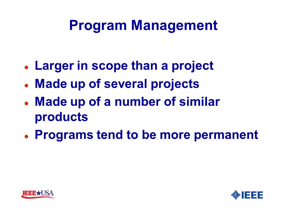 Program Management l Larger in scope than a project l Made up of several projects l Made up of a number of similar products l Programs tend to be more