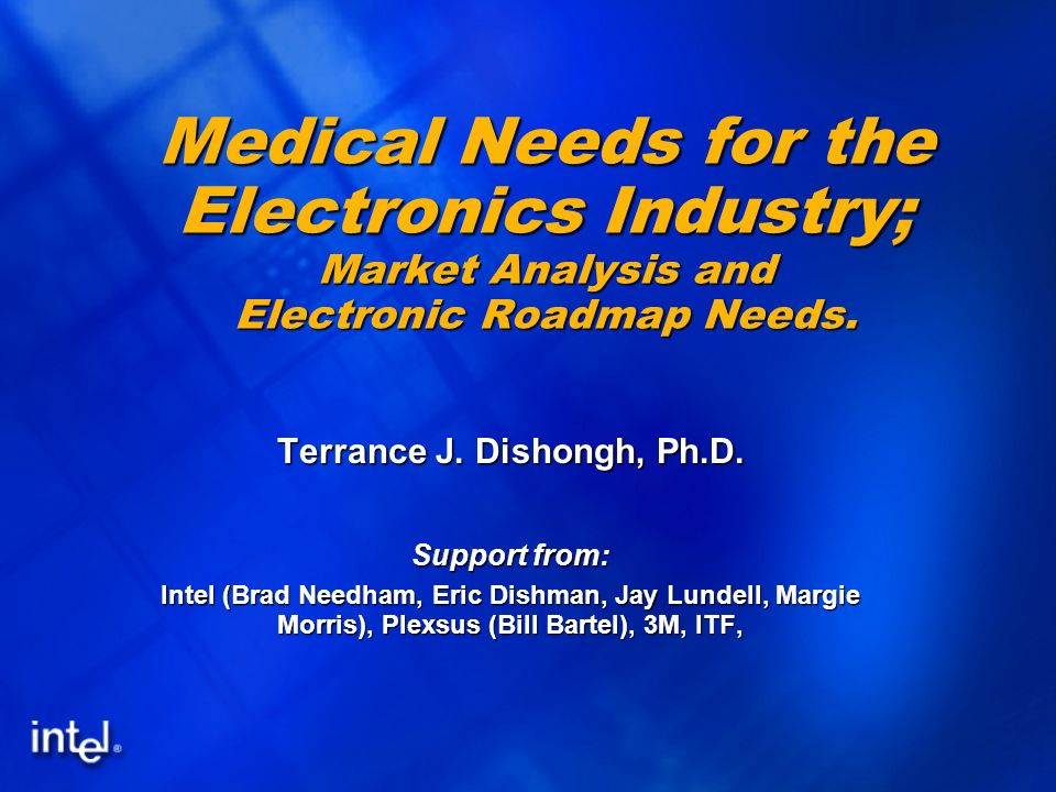 1 Medical Needs for the Electronics Industry; Market Analysis and Electronic Roadmap Needs. Terrance J. Dishongh, Ph.D. Support from: Intel (Brad Need