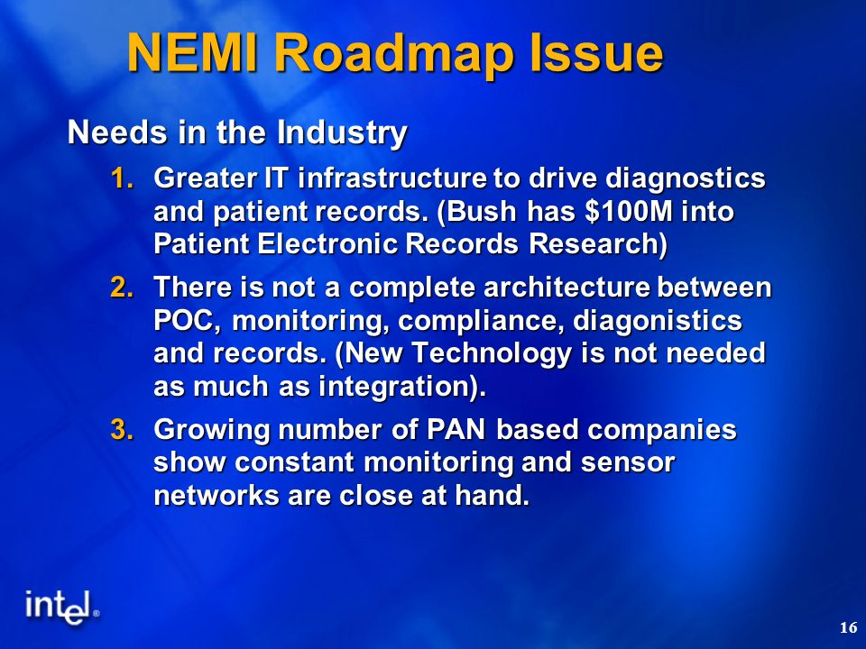 16 NEMI Roadmap Issue Needs in the Industry 1.Greater IT infrastructure to drive diagnostics and patient records. (Bush has $100M into Patient Electro