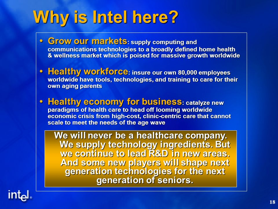 18 Why is Intel here? Grow our markets : supply computing and communications technologies to a broadly defined home health & wellness market which is