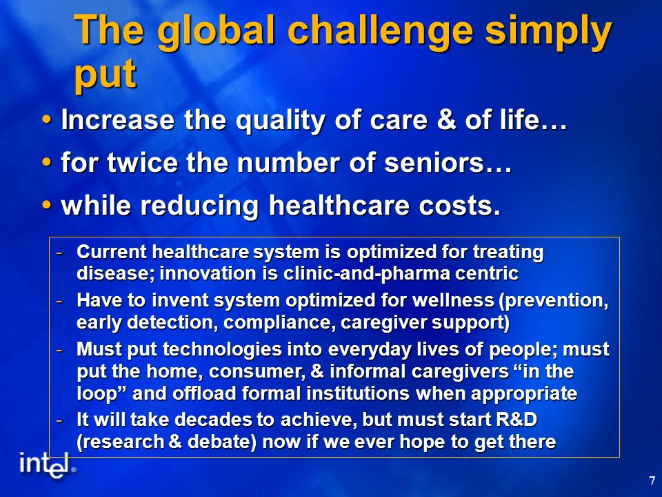 7 The global challenge simply put Increase the quality of care & of life… Increase the quality of care & of life… for twice the number of seniors… for