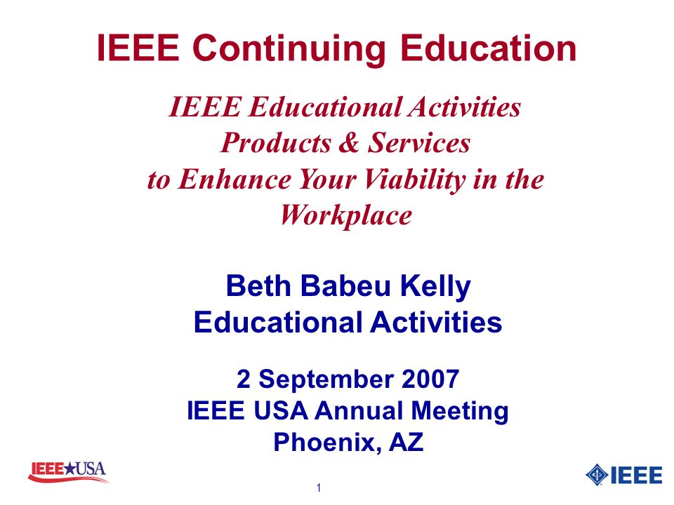1 IEEE Continuing Education Beth Babeu Kelly Educational Activities 2 September 2007 IEEE USA Annual Meeting Phoenix, AZ IEEE Educational Activities Products & Services to Enhance Your Viability in the Workplace