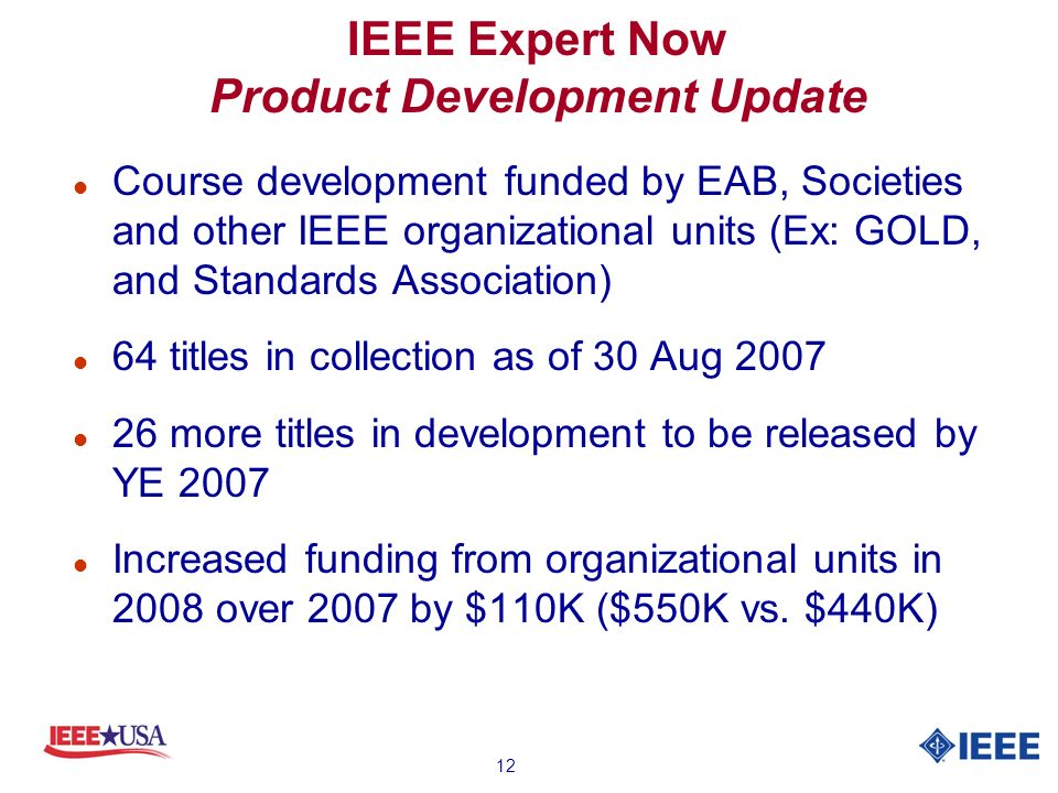 12 IEEE Expert Now Product Development Update l Course development funded by EAB, Societies and other IEEE organizational units (Ex: GOLD, and Standards Association) l 64 titles in collection as of 30 Aug 2007 l 26 more titles in development to be released by YE 2007 l Increased funding from organizational units in 2008 over 2007 by $110K ($550K vs.