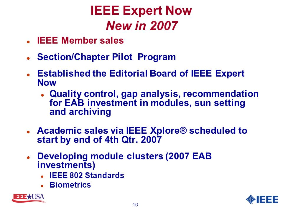 16 IEEE Expert Now New in 2007 l IEEE Member sales l Section/Chapter Pilot Program l Established the Editorial Board of IEEE Expert Now l Quality control, gap analysis, recommendation for EAB investment in modules, sun setting and archiving l Academic sales via IEEE Xplore® scheduled to start by end of 4th Qtr.