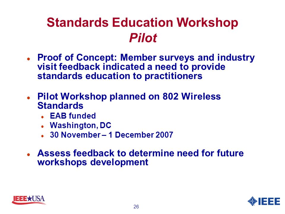 26 Standards Education Workshop Pilot l Proof of Concept: Member surveys and industry visit feedback indicated a need to provide standards education to practitioners l Pilot Workshop planned on 802 Wireless Standards l EAB funded l Washington, DC l 30 November – 1 December 2007 l Assess feedback to determine need for future workshops development