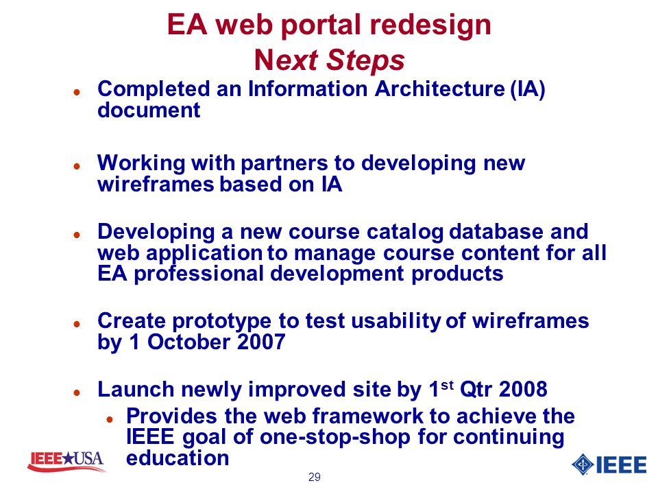 29 EA web portal redesign Next Steps l Completed an Information Architecture (IA) document l Working with partners to developing new wireframes based on IA l Developing a new course catalog database and web application to manage course content for all EA professional development products l Create prototype to test usability of wireframes by 1 October 2007 l Launch newly improved site by 1 st Qtr 2008 l Provides the web framework to achieve the IEEE goal of one-stop-shop for continuing education