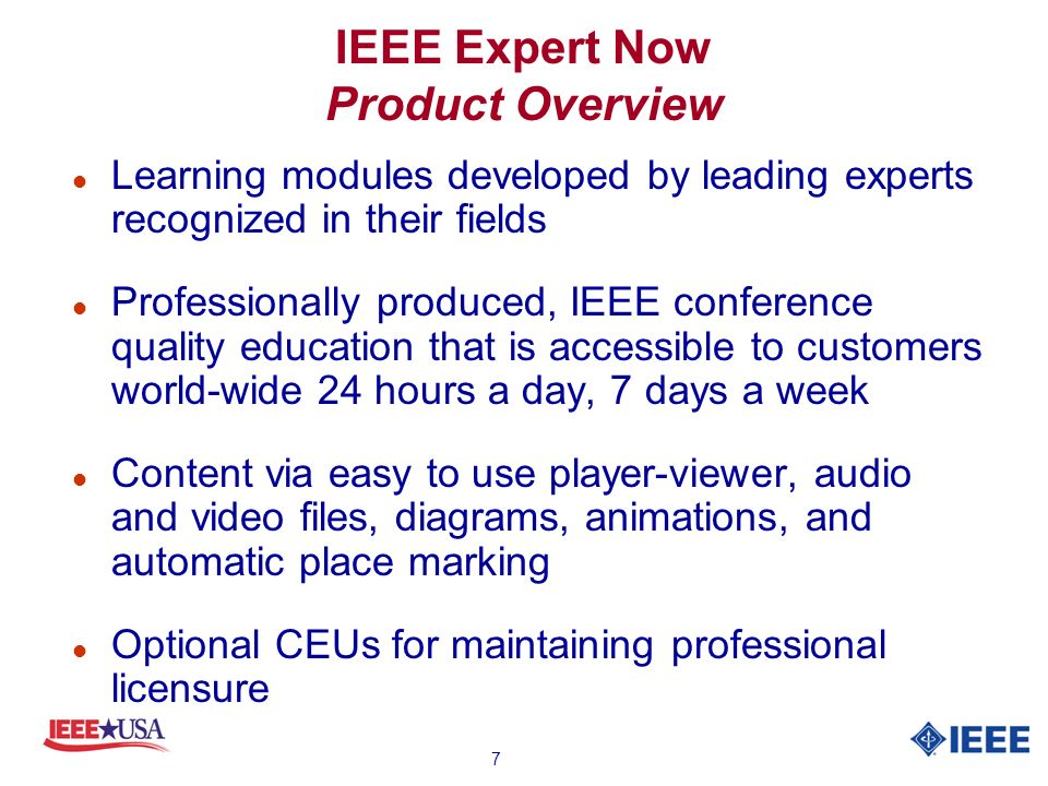 7 IEEE Expert Now Product Overview l Learning modules developed by leading experts recognized in their fields l Professionally produced, IEEE conference quality education that is accessible to customers world-wide 24 hours a day, 7 days a week l Content via easy to use player-viewer, audio and video files, diagrams, animations, and automatic place marking l Optional CEUs for maintaining professional licensure