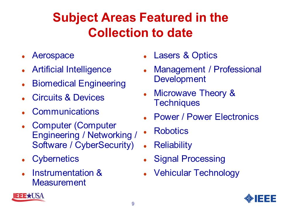 9 Subject Areas Featured in the Collection to date l Aerospace l Artificial Intelligence l Biomedical Engineering l Circuits & Devices l Communications l Computer (Computer Engineering / Networking / Software / CyberSecurity) l Cybernetics l Instrumentation & Measurement l Lasers & Optics l Management / Professional Development l Microwave Theory & Techniques l Power / Power Electronics l Robotics l Reliability l Signal Processing l Vehicular Technology