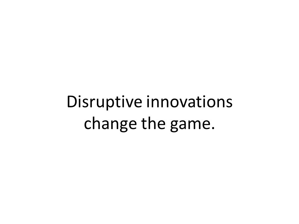 Disruptive innovations change the game.