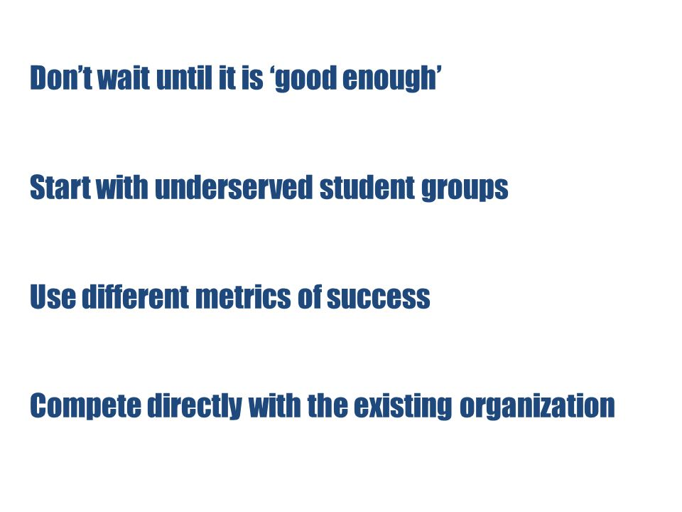 Dont wait until it is good enough Start with underserved student groups Use different metrics of success