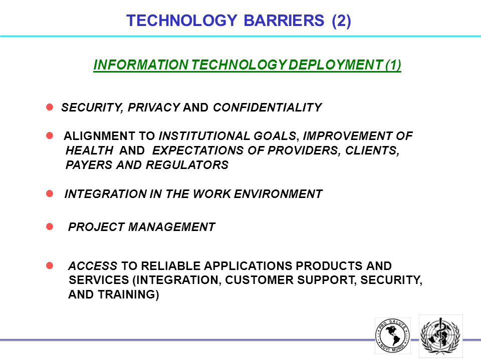 INFORMATION TECHNOLOGY DEPLOYMENT (1) l SECURITY, PRIVACY AND CONFIDENTIALITY l ALIGNMENT TO INSTITUTIONAL GOALS, IMPROVEMENT OF HEALTH AND EXPECTATIONS OF PROVIDERS, CLIENTS, PAYERS AND REGULATORS l INTEGRATION IN THE WORK ENVIRONMENT l PROJECT MANAGEMENT l ACCESS TO RELIABLE APPLICATIONS PRODUCTS AND SERVICES (INTEGRATION, CUSTOMER SUPPORT, SECURITY, AND TRAINING) TECHNOLOGY BARRIERS (2)