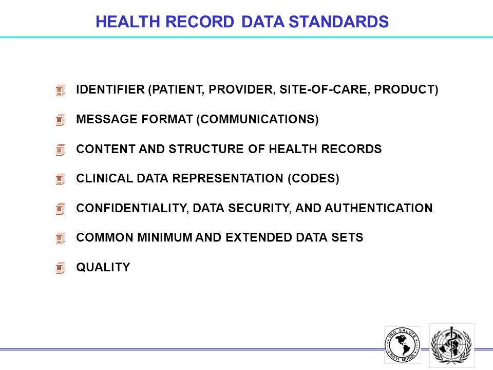 4 IDENTIFIER (PATIENT, PROVIDER, SITE-OF-CARE, PRODUCT) 4 MESSAGE FORMAT (COMMUNICATIONS) 4 CONTENT AND STRUCTURE OF HEALTH RECORDS 4 CLINICAL DATA REPRESENTATION (CODES) 4 CONFIDENTIALITY, DATA SECURITY, AND AUTHENTICATION 4 COMMON MINIMUM AND EXTENDED DATA SETS 4 QUALITY HEALTH RECORD DATA STANDARDS