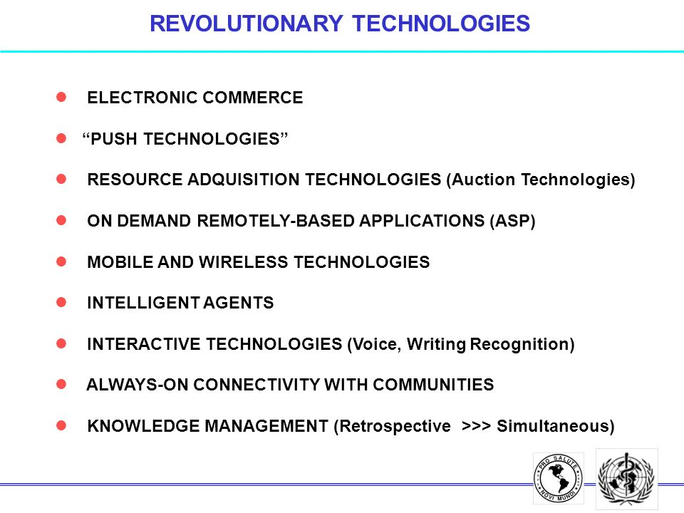 REVOLUTIONARY TECHNOLOGIES l ELECTRONIC COMMERCE l PUSH TECHNOLOGIES l RESOURCE ADQUISITION TECHNOLOGIES (Auction Technologies) l ON DEMAND REMOTELY-BASED APPLICATIONS (ASP) l MOBILE AND WIRELESS TECHNOLOGIES l INTELLIGENT AGENTS l INTERACTIVE TECHNOLOGIES (Voice, Writing Recognition) l ALWAYS-ON CONNECTIVITY WITH COMMUNITIES l KNOWLEDGE MANAGEMENT (Retrospective >>> Simultaneous)