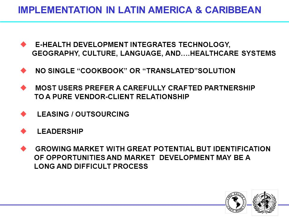 IMPLEMENTATION IN LATIN AMERICA & CARIBBEAN u E-HEALTH DEVELOPMENT INTEGRATES TECHNOLOGY, GEOGRAPHY, CULTURE, LANGUAGE, AND….HEALTHCARE SYSTEMS u NO SINGLE COOKBOOK OR TRANSLATEDSOLUTION u MOST USERS PREFER A CAREFULLY CRAFTED PARTNERSHIP TO A PURE VENDOR-CLIENT RELATIONSHIP u LEASING / OUTSOURCING u LEADERSHIP u GROWING MARKET WITH GREAT POTENTIAL BUT IDENTIFICATION OF OPPORTUNITIES AND MARKET DEVELOPMENT MAY BE A LONG AND DIFFICULT PROCESS