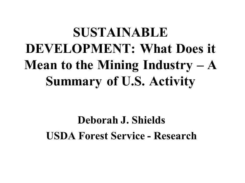 SUSTAINABLE DEVELOPMENT: What Does it Mean to the Mining Industry – A Summary of U.S. Activity Deborah J. Shields USDA Forest Service - Research