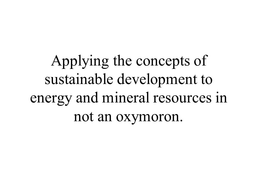 Applying the concepts of sustainable development to energy and mineral resources in not an oxymoron.