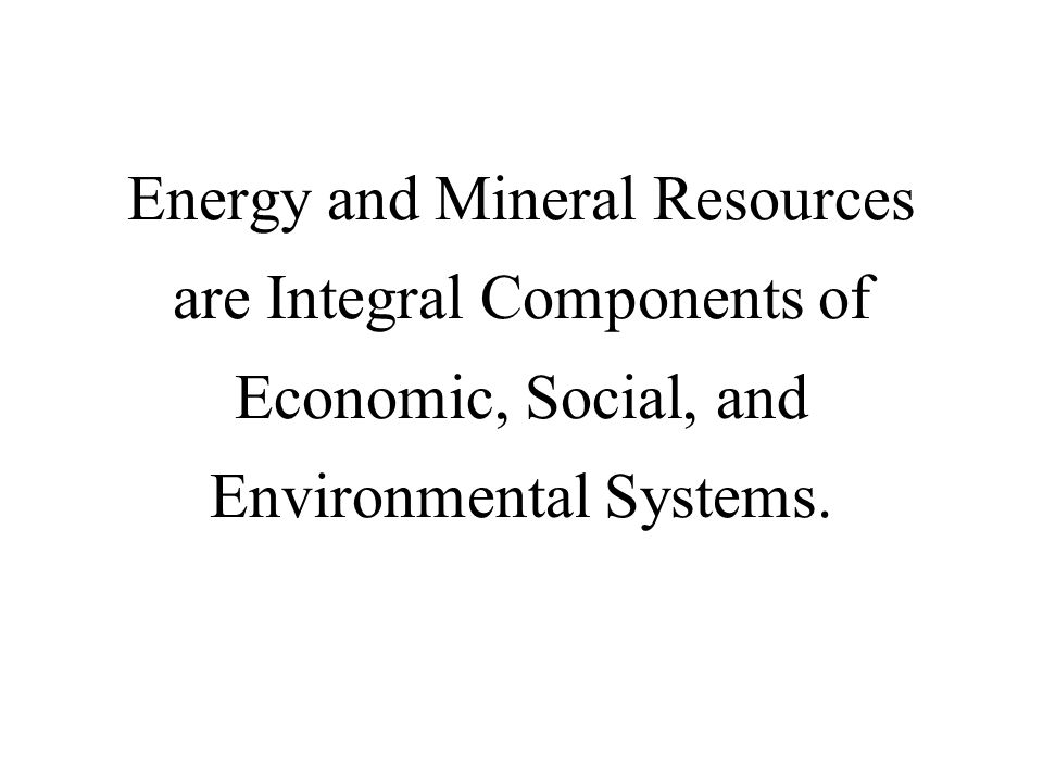 Energy and Mineral Resources are Integral Components of Economic, Social, and Environmental Systems.