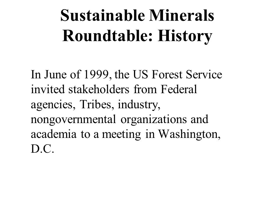 Sustainable Minerals Roundtable: History In June of 1999, the US Forest Service invited stakeholders from Federal agencies, Tribes, industry, nongover
