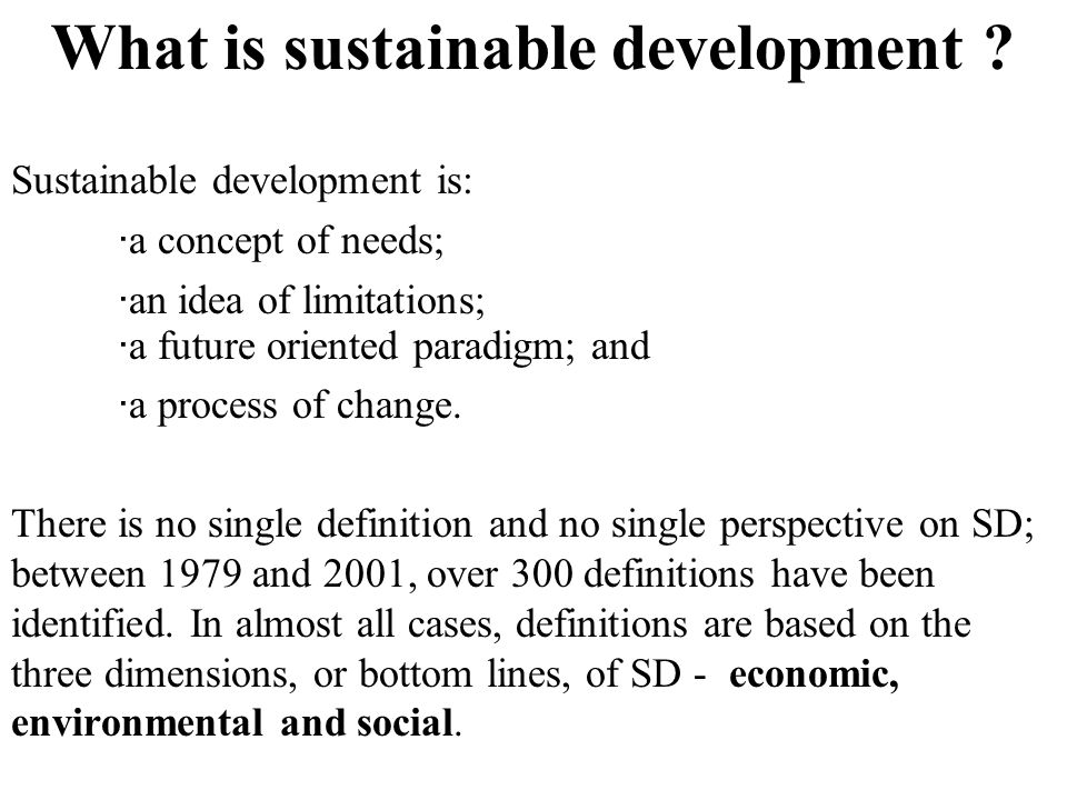 What is sustainable development ? Sustainable development is: ·a concept of needs; ·an idea of limitations; ·a future oriented paradigm; and ·a proces