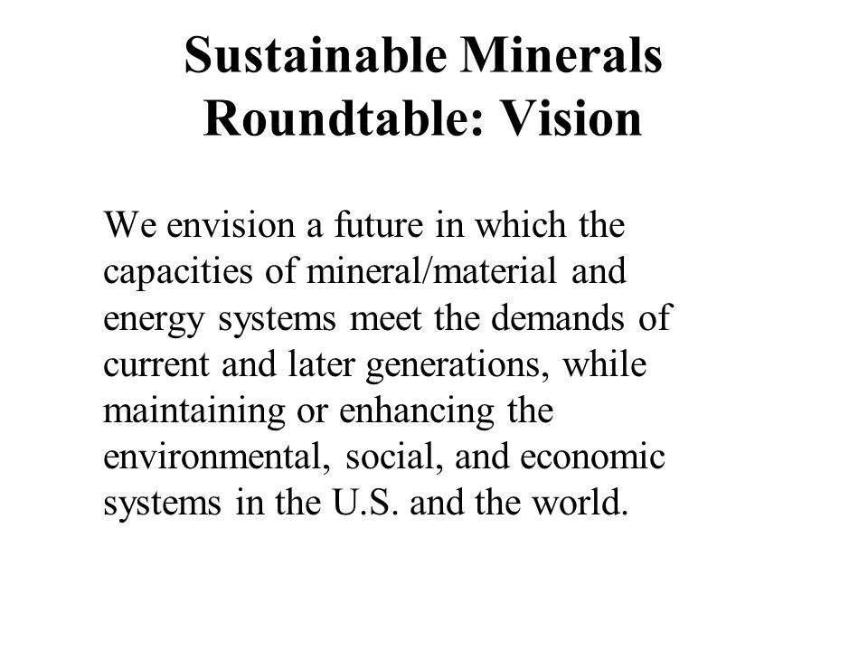 Sustainable Minerals Roundtable: Vision We envision a future in which the capacities of mineral/material and energy systems meet the demands of curren