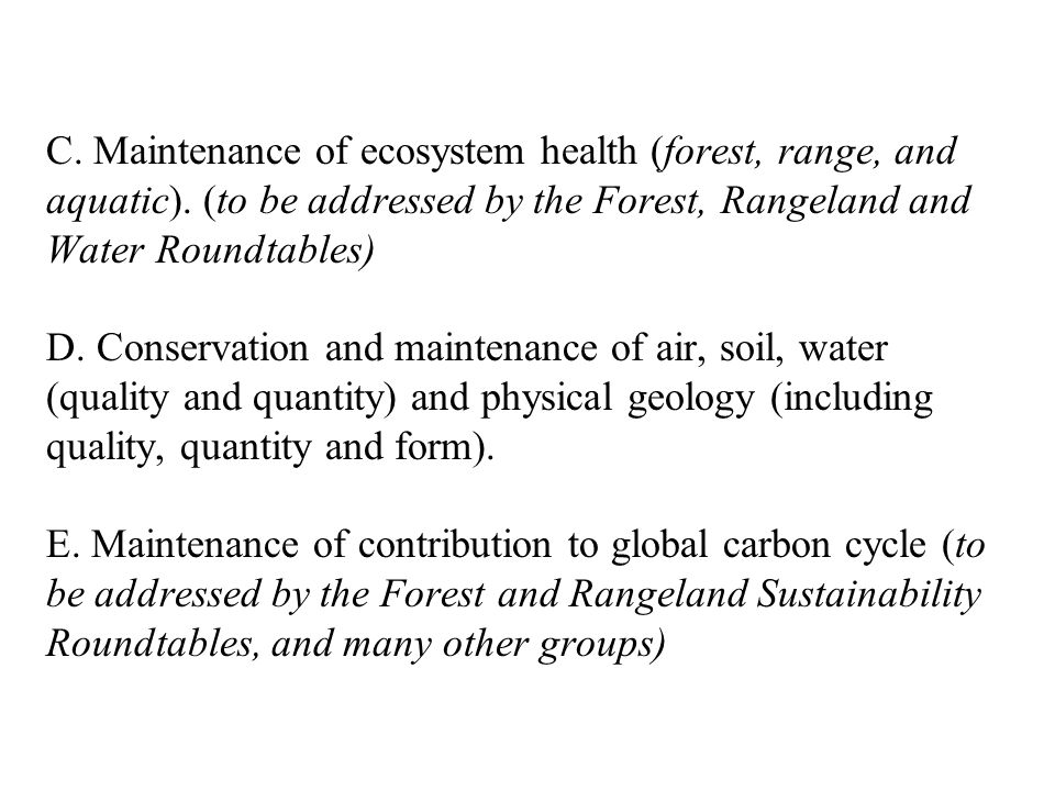 C. Maintenance of ecosystem health (forest, range, and aquatic). (to be addressed by the Forest, Rangeland and Water Roundtables) D. Conservation and