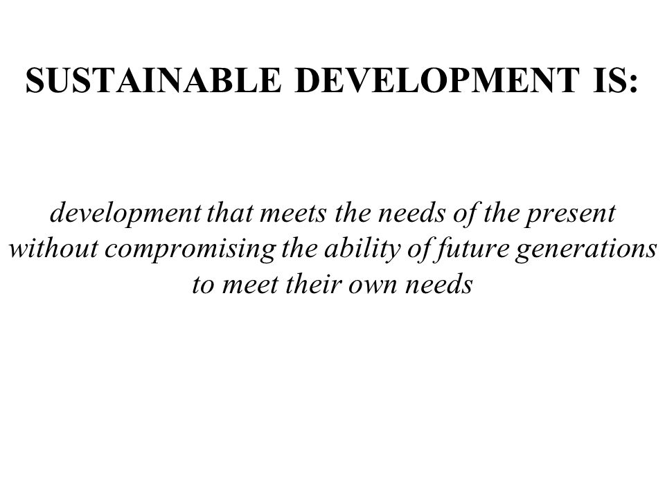 SUSTAINABLE DEVELOPMENT IS: development that meets the needs of the present without compromising the ability of future generations to meet their own n