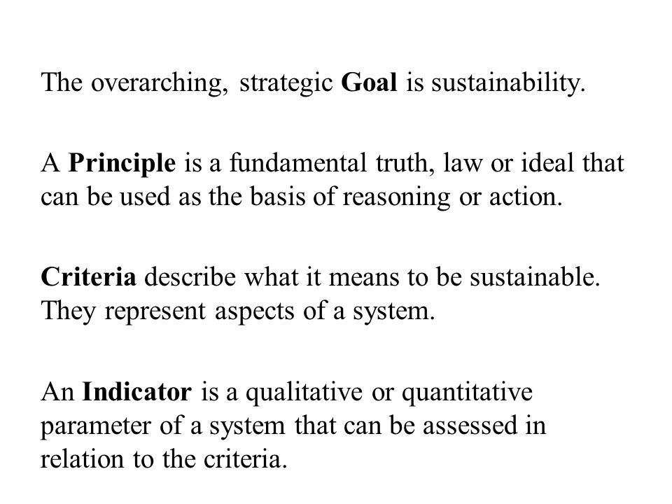 The overarching, strategic Goal is sustainability. A Principle is a fundamental truth, law or ideal that can be used as the basis of reasoning or acti