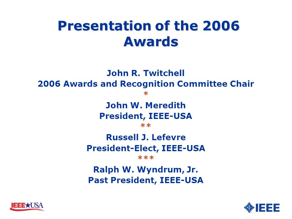 John R. Twitchell 2006 Awards and Recognition Committee Chair * John W. Meredith President, IEEE-USA ** Russell J. Lefevre President-Elect, IEEE-USA *