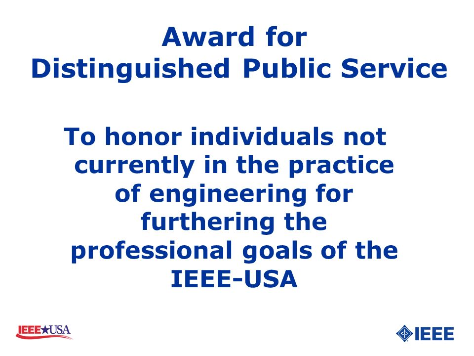 To honor individuals not currently in the practice of engineering for furthering the professional goals of the IEEE-USA Award for Distinguished Public