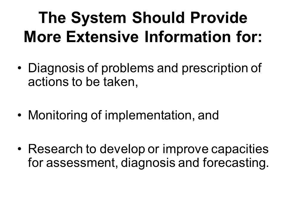 The System Should Provide More Extensive Information for: Diagnosis of problems and prescription of actions to be taken, Monitoring of implementation, and Research to develop or improve capacities for assessment, diagnosis and forecasting.