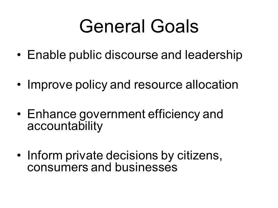 General Goals Enable public discourse and leadership Improve policy and resource allocation Enhance government efficiency and accountability Inform private decisions by citizens, consumers and businesses