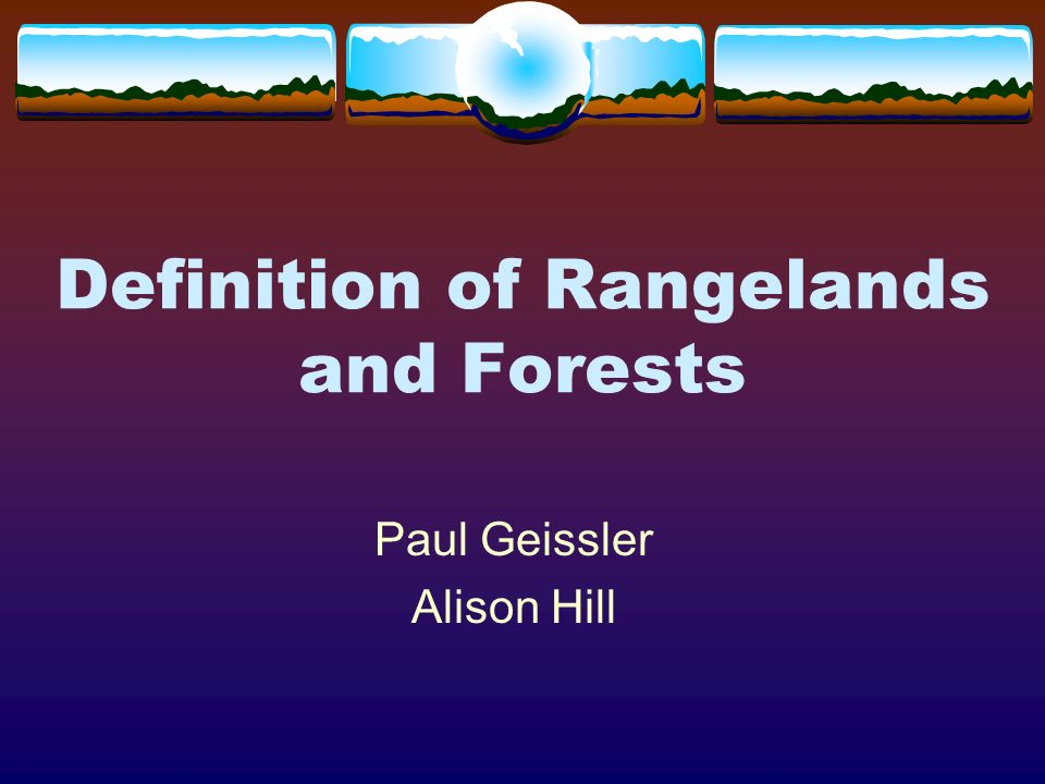 Definition of Rangelands and Forests Paul Geissler Alison Hill