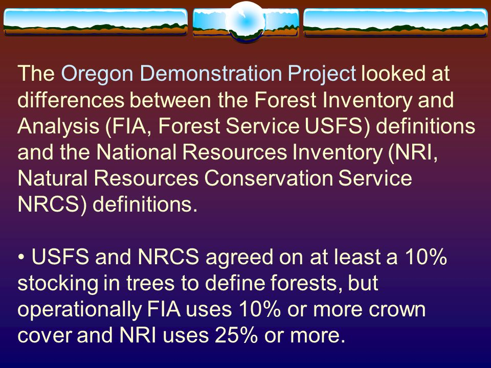 The Oregon Demonstration Project looked at differences between the Forest Inventory and Analysis (FIA, Forest Service USFS) definitions and the National Resources Inventory (NRI, Natural Resources Conservation Service NRCS) definitions.