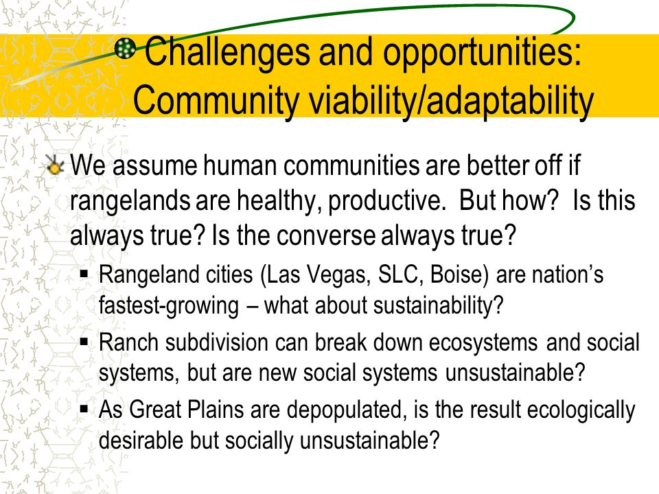 Challenges and opportunities: Community viability/adaptability We assume human communities are better off if rangelands are healthy, productive. But h