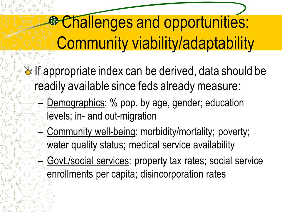 Challenges and opportunities: Community viability/adaptability If appropriate index can be derived, data should be readily available since feds already measure: –Demographics: % pop.