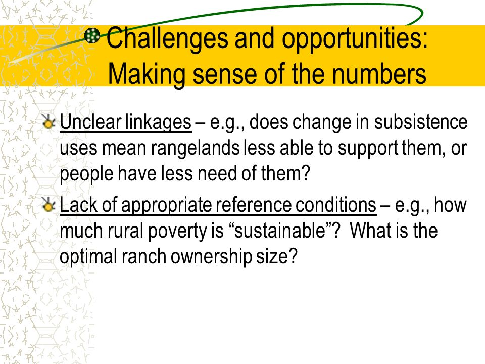 Challenges and opportunities: Making sense of the numbers Unclear linkages – e.g., does change in subsistence uses mean rangelands less able to support them, or people have less need of them.