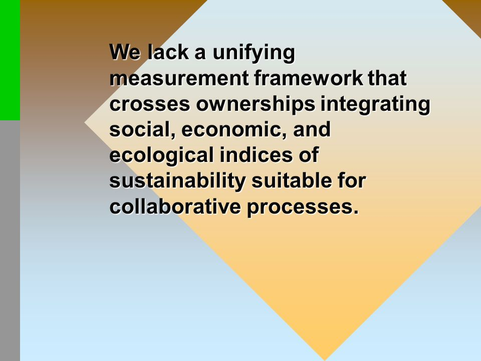 We lack a unifying measurement framework that crosses ownerships integrating social, economic, and ecological indices of sustainability suitable for c