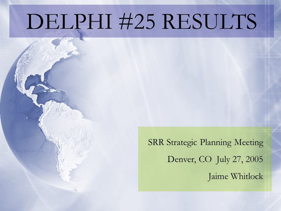 DELPHI #25 RESULTS SRR Strategic Planning Meeting Denver, CO July 27, 2005 Jaime Whitlock