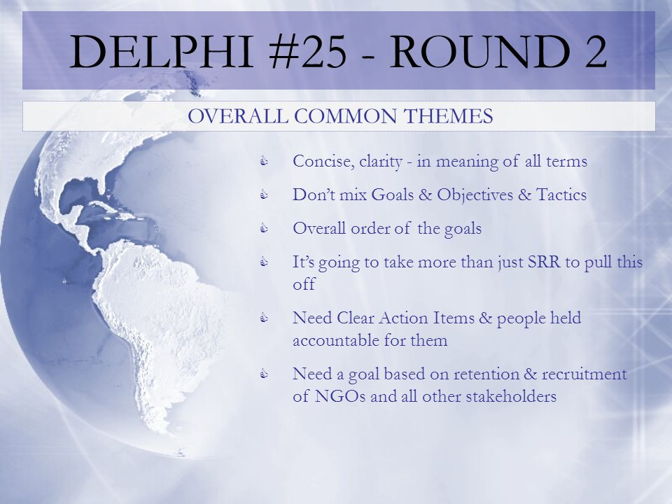 DELPHI #25 - ROUND 2 OVERALL COMMON THEMES Concise, clarity - in meaning of all terms Dont mix Goals & Objectives & Tactics Overall order of the goals Its going to take more than just SRR to pull this off Need Clear Action Items & people held accountable for them Need a goal based on retention & recruitment of NGOs and all other stakeholders