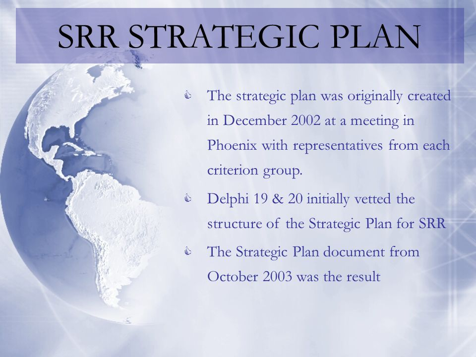 SRR STRATEGIC PLAN In April 2005, SRR members revisited the Strategic Plan to bring it up to date Five Strategic Goal Areas were suggested and initial efforts were made to expand upon them A Delphi on these Strategic Goal Areas was offered to get a better feel for how the SRR community at large received them