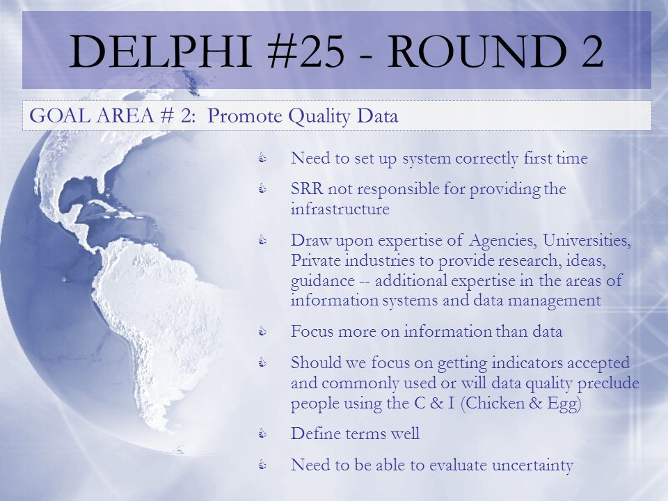 DELPHI #25 - ROUND 2 GOAL AREA # 2: Promote Quality Data Need to set up system correctly first time SRR not responsible for providing the infrastructure Draw upon expertise of Agencies, Universities, Private industries to provide research, ideas, guidance -- additional expertise in the areas of information systems and data management Focus more on information than data Should we focus on getting indicators accepted and commonly used or will data quality preclude people using the C & I (Chicken & Egg) Define terms well Need to be able to evaluate uncertainty