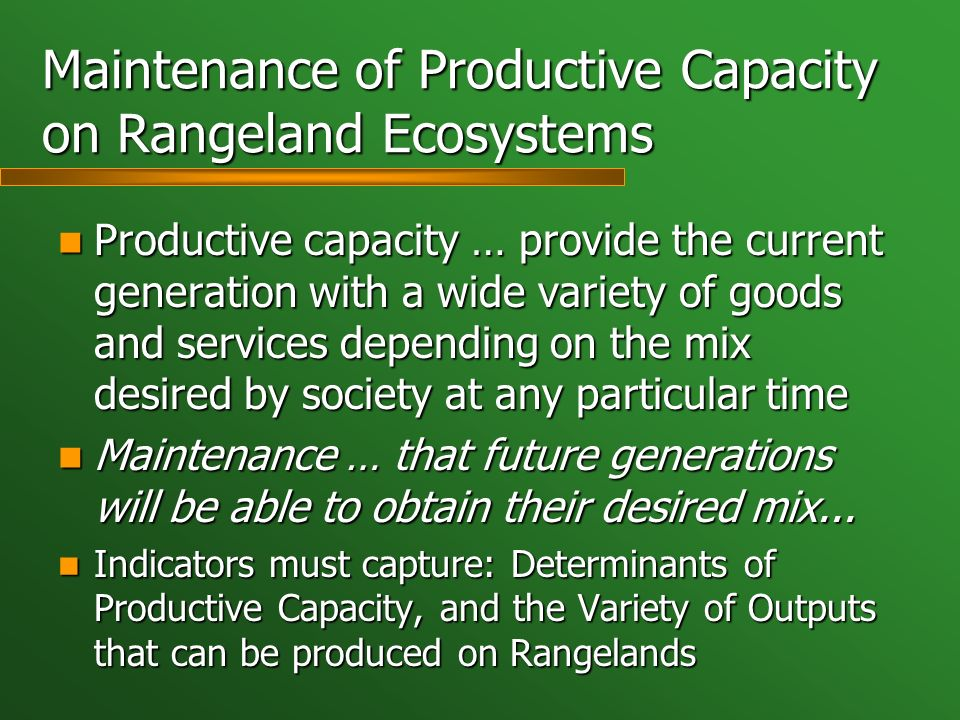 Maintenance of Productive Capacity on Rangeland Ecosystems Productive capacity … provide the current generation with a wide variety of goods and servi