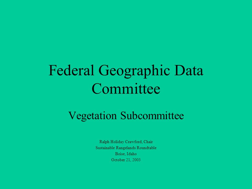 Federal Geographic Data Committee Vegetation Subcommittee Ralph Holiday Crawford, Chair Sustainable Rangelands Roundtable Boise, Idaho October 21, 200