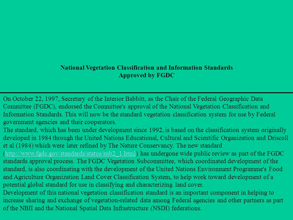 National Vegetation Classification and Information Standards Approved by FGDC On October 22, 1997, Secretary of the Interior Babbitt, as the Chair of the Federal Geographic Data Committee (FGDC), endorsed the Committee s approval of the National Vegetation Classification and Information Standards.